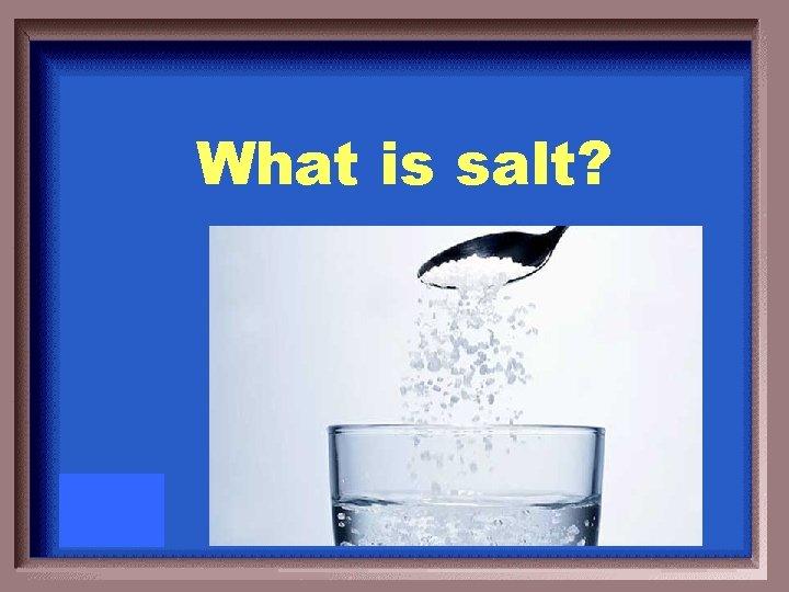 What is salt?