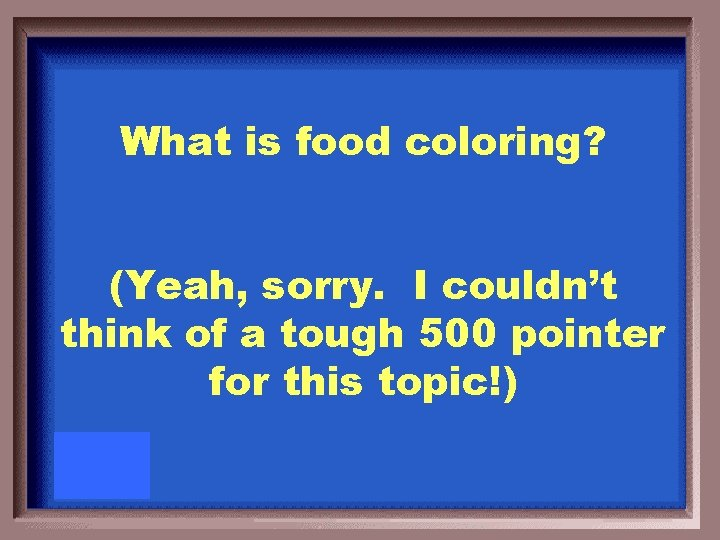What is food coloring? (Yeah, sorry. I couldn't think of a tough 500 pointer