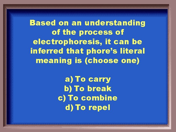 Based on an understanding of the process of electrophoresis, it can be inferred that
