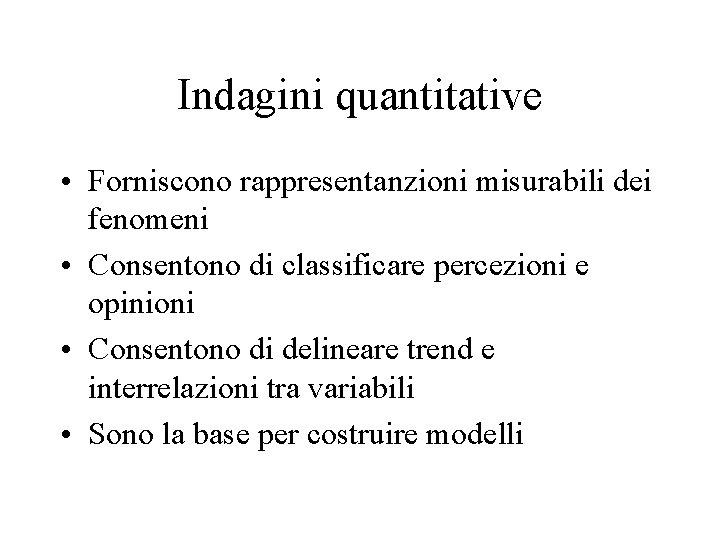Indagini quantitative • Forniscono rappresentanzioni misurabili dei fenomeni • Consentono di classificare percezioni e