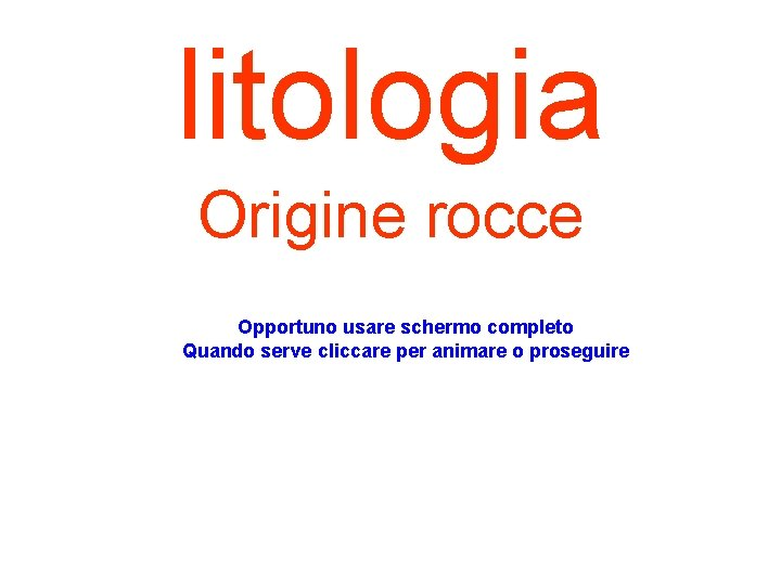 litologia Origine rocce Opportuno usare schermo completo Quando serve cliccare per animare o proseguire