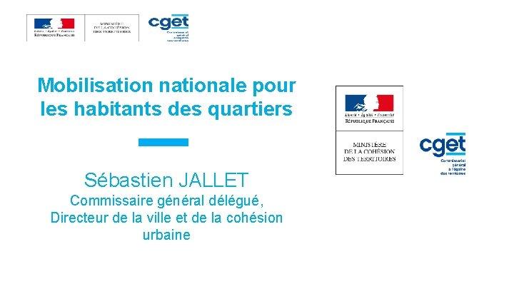 Mobilisation nationale pour les habitants des quartiers Sébastien JALLET Commissaire général délégué, Directeur de