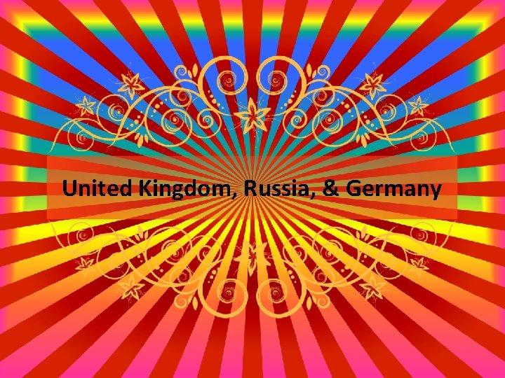 United Kingdom, Russia, & Germany