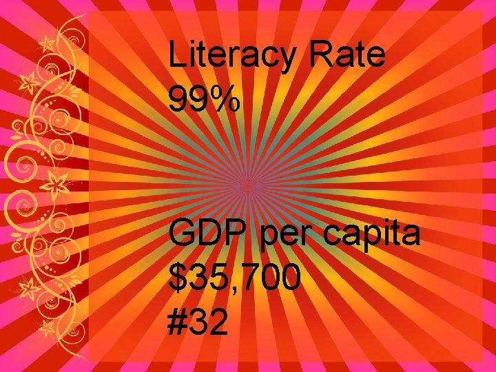 Literacy Rate 99% GDP per capita $35, 700 #32