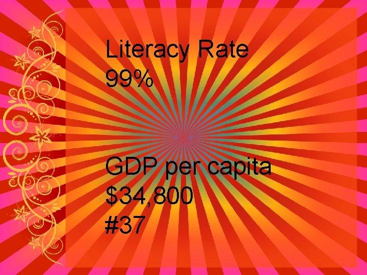 Literacy Rate 99% GDP per capita $34, 800 #37