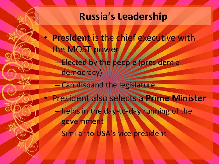 Russia's Leadership • President is the chief executive with the MOST power – Elected