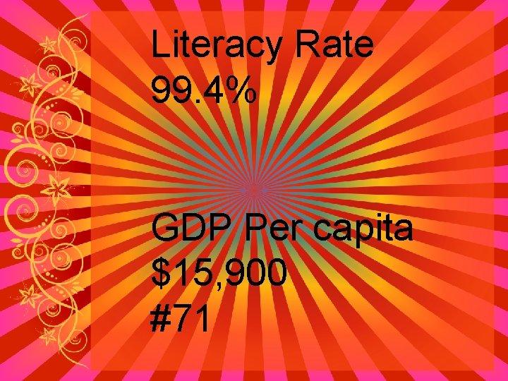Literacy Rate 99. 4% GDP Per capita $15, 900 #71