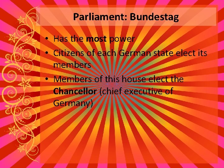 Parliament: Bundestag • Has the most power • Citizens of each German state elect