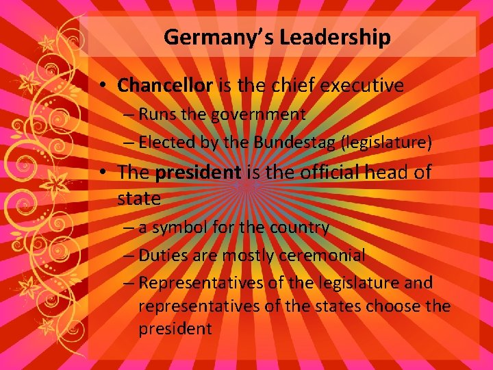 Germany's Leadership • Chancellor is the chief executive – Runs the government – Elected