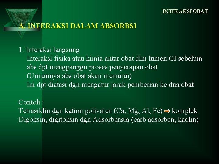 INTERAKSI OBAT A. INTERAKSI DALAM ABSORBSI 1. Interaksi langsung Interaksi fisika atau kimia antar