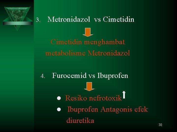 3. Metronidazol vs Cimetidin menghambat metabolisme Metronidazol 4. Furocemid vs Ibuprofen Resiko nefrotoxik l