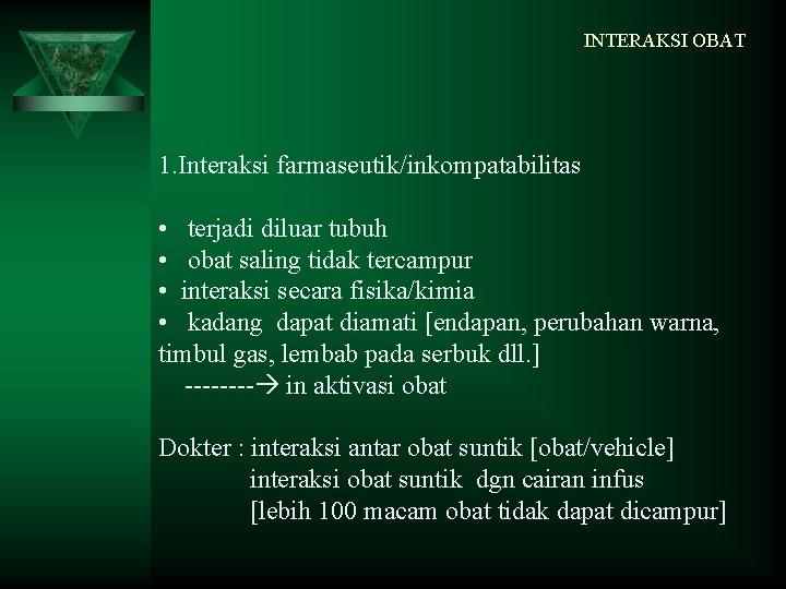 INTERAKSI OBAT 1. Interaksi farmaseutik/inkompatabilitas • terjadi diluar tubuh • obat saling tidak tercampur