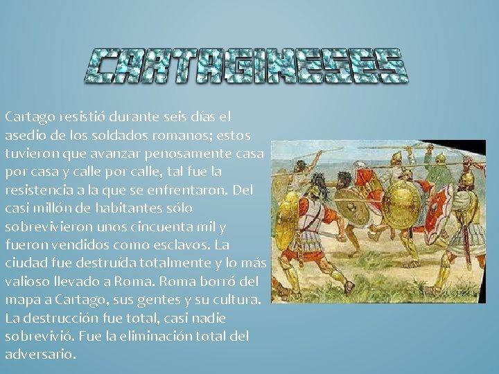Cartago resistió durante seis días el asedio de los soldados romanos; estos tuvieron que