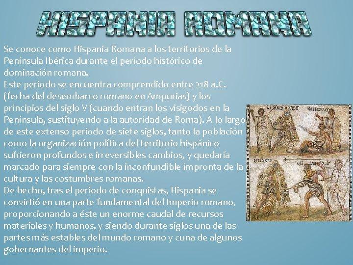 Se conoce como Hispania Romana a los territorios de la Península Ibérica durante el