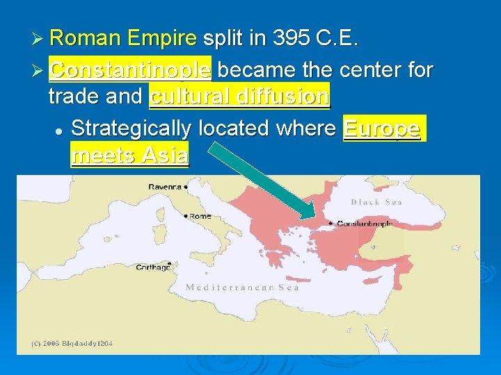 Ø Roman Empire split in 395 C. E. Ø Constantinople became the center for