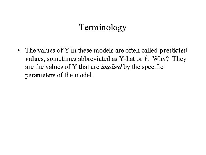 Terminology • The values of Y in these models are often called predicted values,