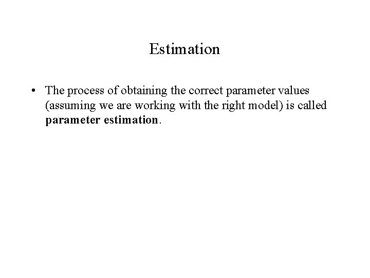Estimation • The process of obtaining the correct parameter values (assuming we are working