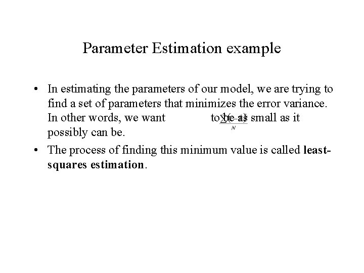 Parameter Estimation example • In estimating the parameters of our model, we are trying