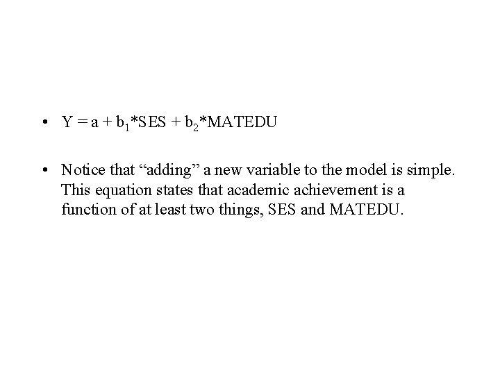• Y = a + b 1*SES + b 2*MATEDU • Notice that