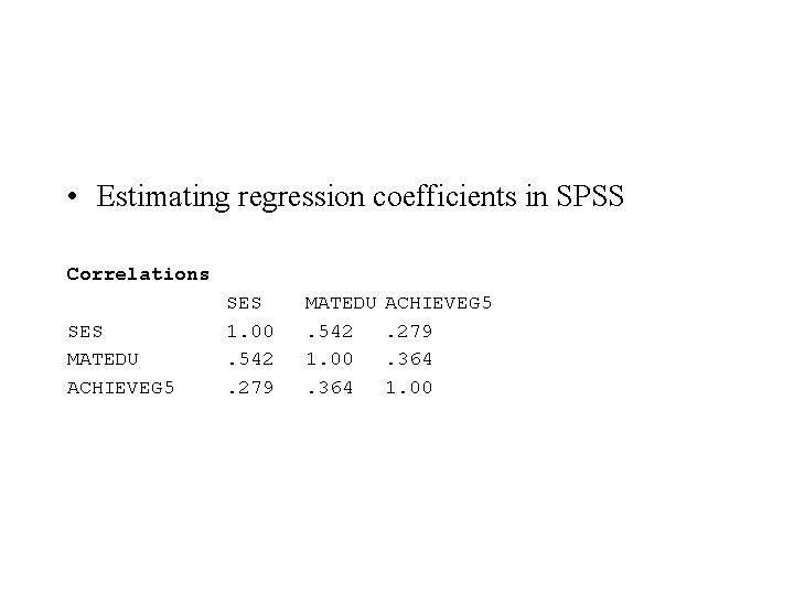 • Estimating regression coefficients in SPSS Correlations SES MATEDU ACHIEVEG 5 SES 1.