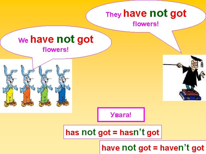 not got They have flowers! not got We have flowers! Увага! has not got