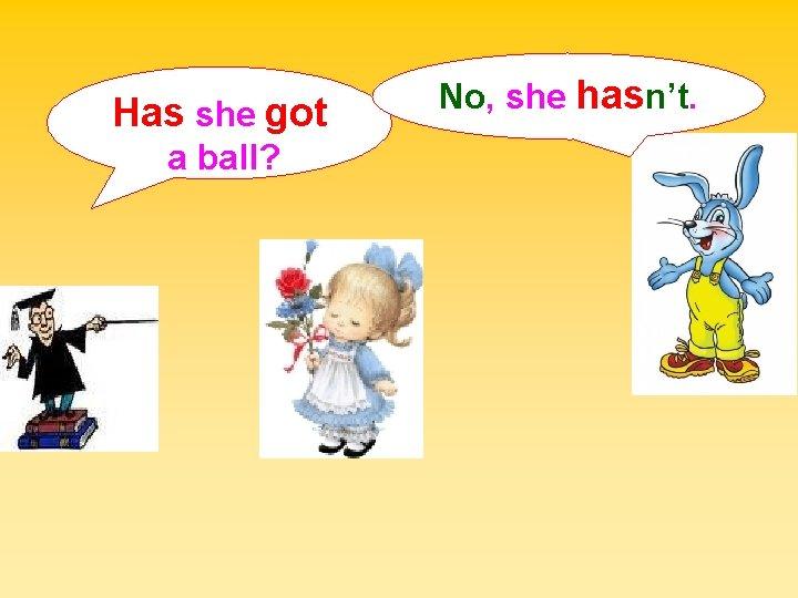 Has she got a ball? No, she hasn't.