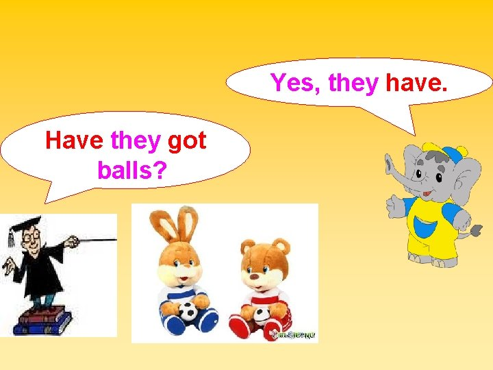 Yes, they have. Have they got balls?