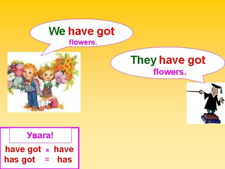 We have got flowers. They have got flowers. Увага! have got = have has