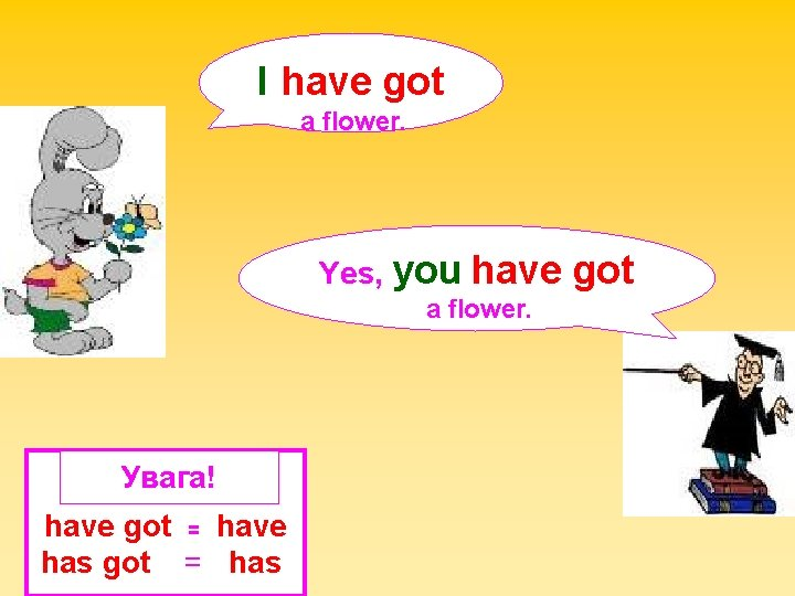 I have got a flower. Yes, you have a flower. Увага! have got =