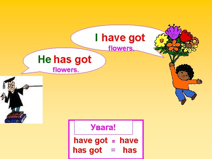 I have got flowers. He has got flowers. Увага! have got = have has