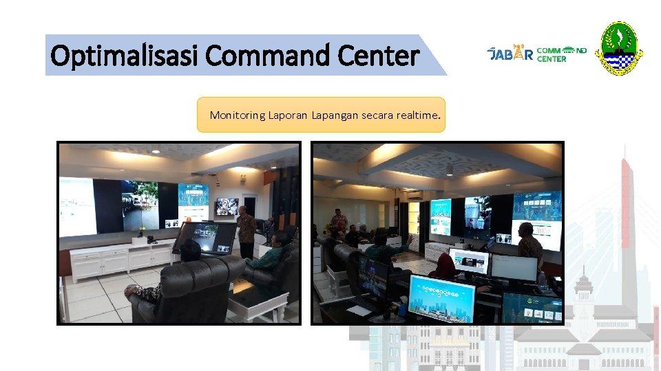 Optimalisasi Command Center Monitoring Laporan Lapangan secara realtime.