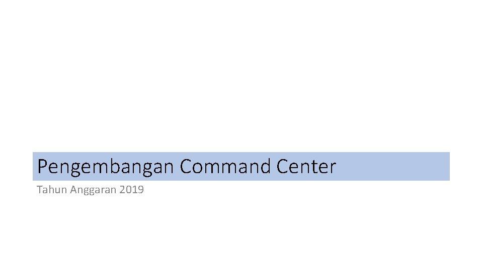 Pengembangan Command Center Tahun Anggaran 2019