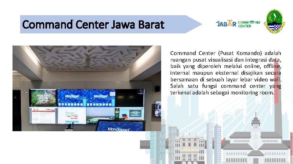 Command Center Jawa Barat Command Center (Pusat Komando) adalah ruangan pusat visualisasi dan integrasi