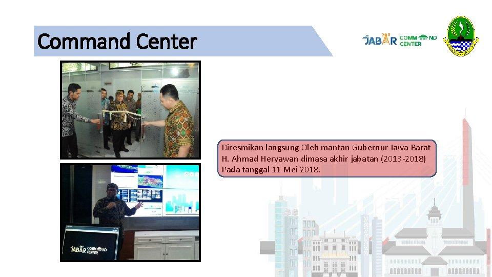 Command Center Diresmikan langsung Oleh mantan Gubernur Jawa Barat H. Ahmad Heryawan dimasa akhir
