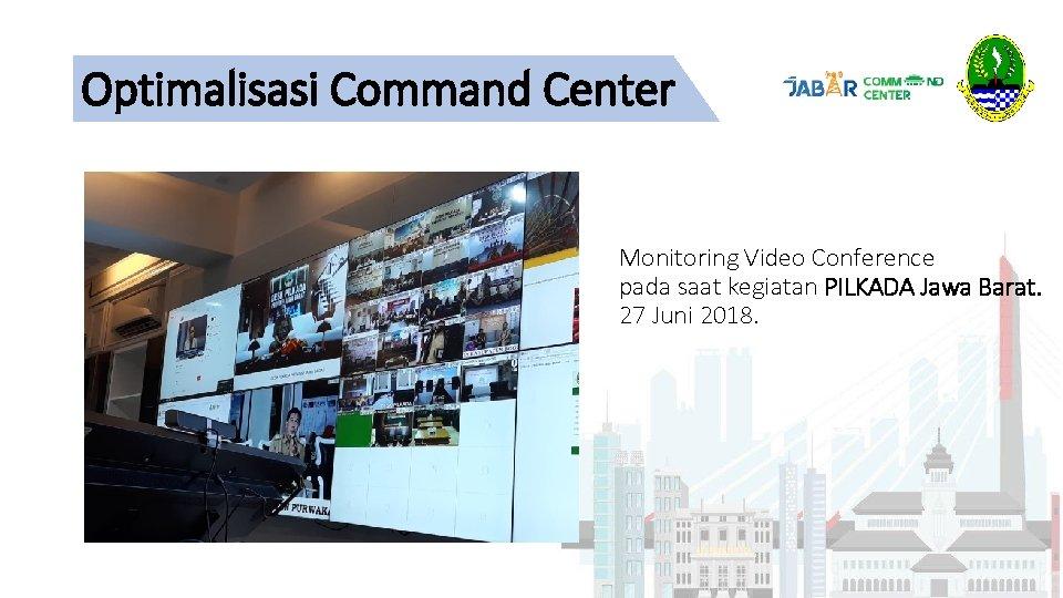 Optimalisasi Command Center Monitoring Video Conference pada saat kegiatan PILKADA Jawa Barat. 27 Juni