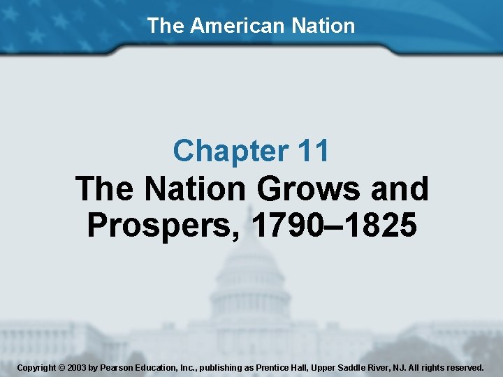 The American Nation Chapter 11 The Nation Grows and Prospers, 1790– 1825 Copyright ©