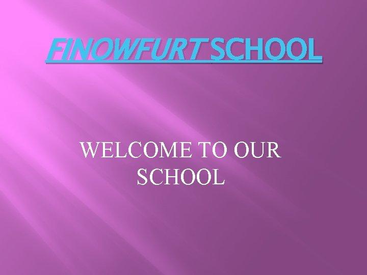 FINOWFURT SCHOOL WELCOME TO OUR SCHOOL