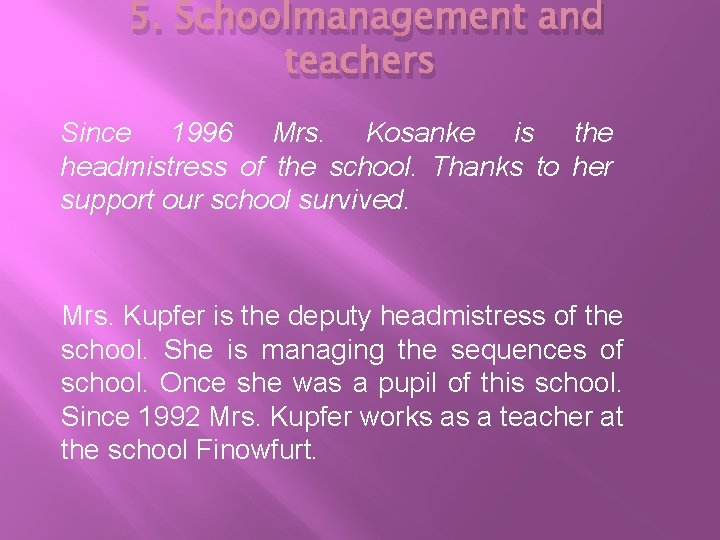 5. Schoolmanagement and teachers Since 1996 Mrs. Kosanke is the headmistress of the school.
