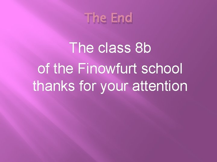 The End The class 8 b of the Finowfurt school thanks for your attention