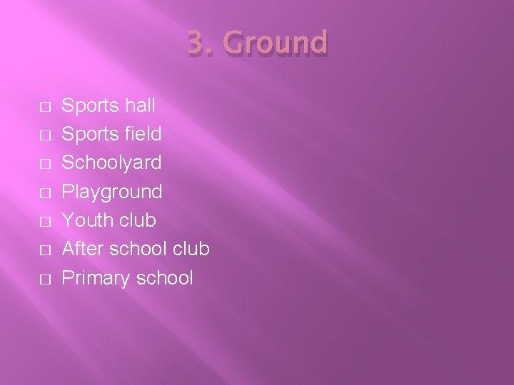 3. Ground � � � � Sports hall Sports field Schoolyard Playground Youth club