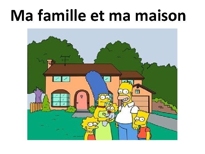 Ma famille et ma maison
