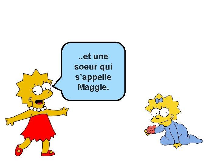 … et. . etj'ai____ une ______ soeur qui s'appelle Maggie.