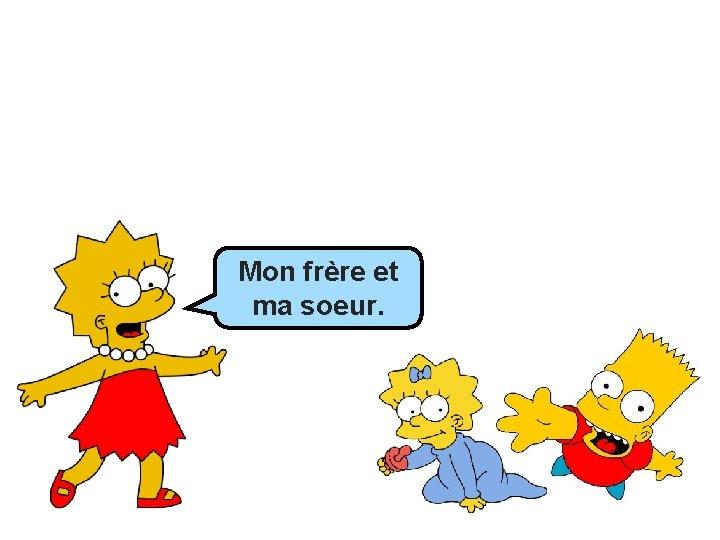 Mon Mon_______ frère et et ma ma soeur. ____.