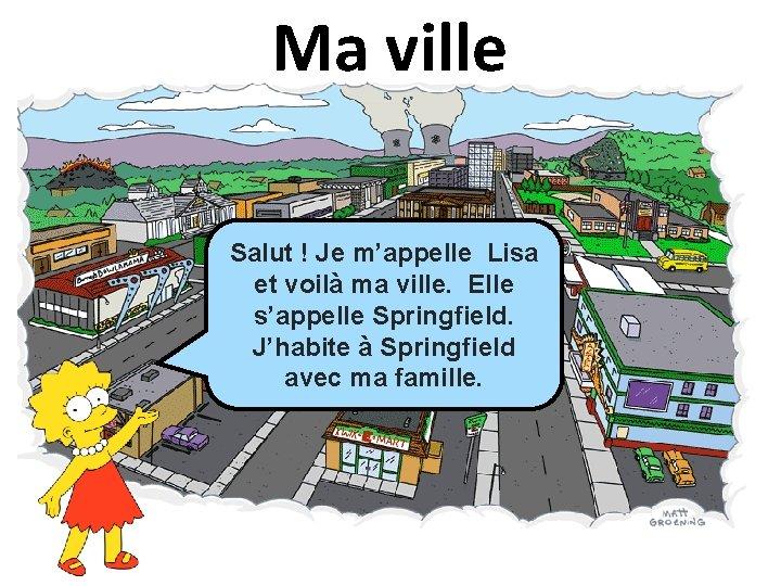 Ma ville Salut ! Je m'appelle Lisa et voilà ma ville. Elle s'appelle Springfield.