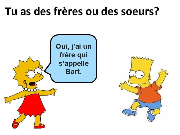 Tu as des frères ou des soeurs? Oui, j'ai un frère qui s'appelle Bart.