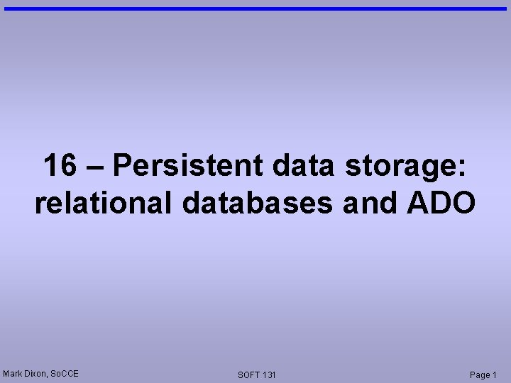 16 – Persistent data storage: relational databases and ADO Mark Dixon, So. CCE SOFT
