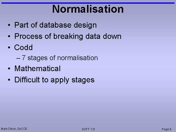 Normalisation • Part of database design • Process of breaking data down • Codd