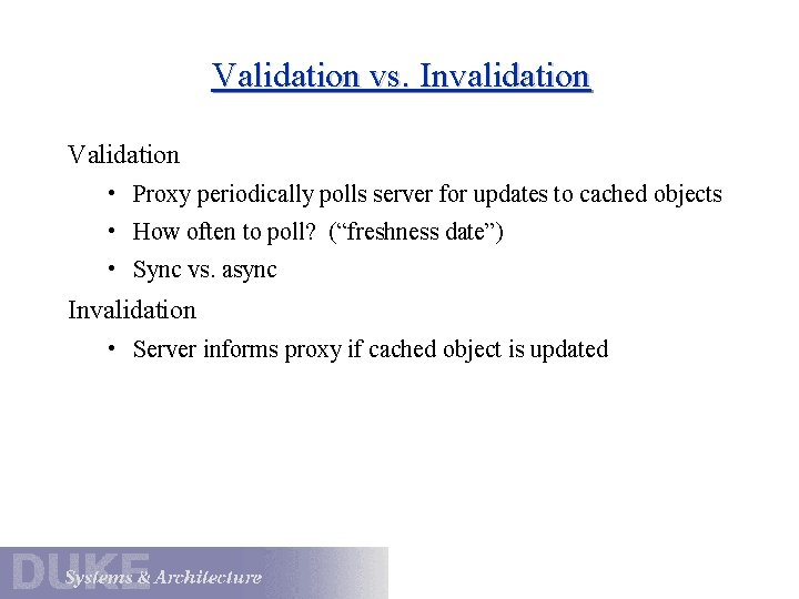 Validation vs. Invalidation Validation • Proxy periodically polls server for updates to cached objects