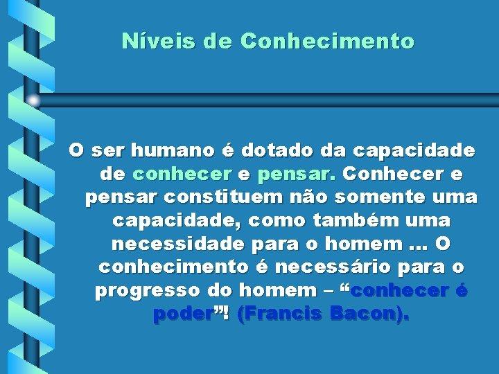 Níveis de Conhecimento O ser humano é dotado da capacidade de conhecer e pensar.