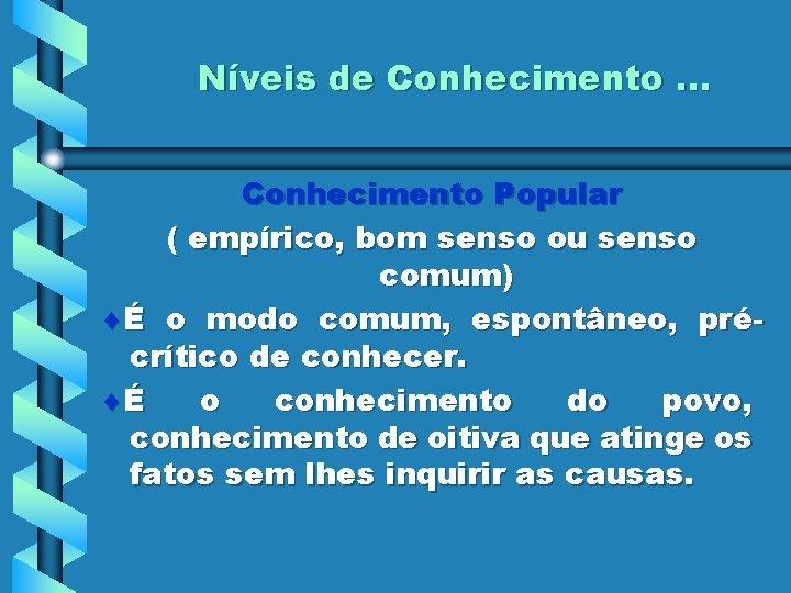 Níveis de Conhecimento. . . Conhecimento Popular ( empírico, bom senso ou senso comum)